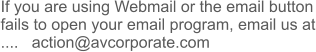 If you are using Webmail or the email button fails to open your email program, email us at ....   action@avcorporate.com